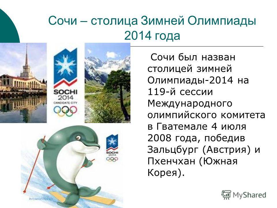 Сочи – столица Зимней Олимпиады 2014 года Сочи был назван столицей зимней Олимпиады-2014 на 119-й сессии Международного олимпийского комитета в Гватемале 4 июля 2008 года, победив Зальцбург (Австрия) и Пхенчхан (Южная Корея).