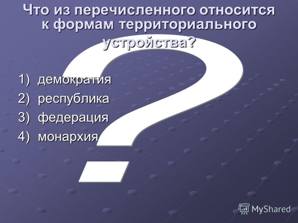 Что из перечисленного относится к формам территориального устройства? 1)демократия 2)республика 3)федерация 4)монархия
