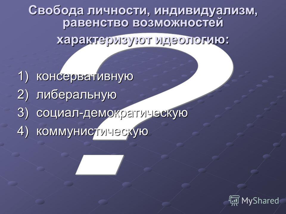 Свобода личности, индивидуализм, равенство возможностей характеризуют идеологию: 1)консервативную 2)либеральную 3)социал-демократическую 4)коммунистическую