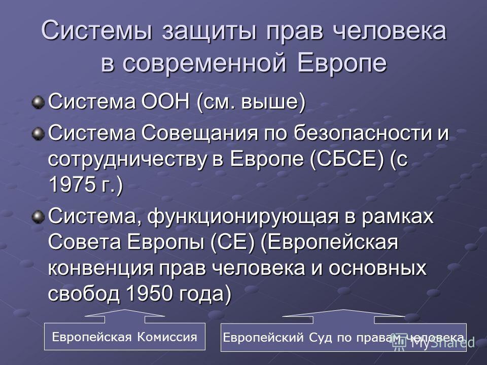 Системы защиты прав человека в современной Европе Система ООН (см. выше) Система Совещания по безопасности и сотрудничеству в Европе (СБСЕ) (с 1975 г.) Система, функционирующая в рамках Совета Европы (СЕ) (Европейская конвенция прав человека и основн