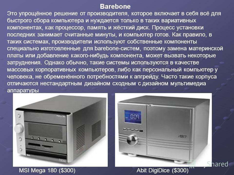 Barebone MSI Mega 180 ($300) Это упрощённое решение от производителя, которое включает в себя всё для быстрого сбора компьютера и нуждается только в таких вариативных компонентах, как процессор, память и жёсткий диск. Процесс установки последних зани