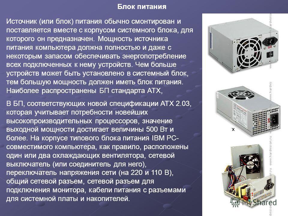 Блок питания Источник (или блок) питания обычно смонтирован и поставляется вместе с корпусом системного блока, для которого он предназначен. Мощность источника питания компьютера должна полностью и даже с некоторым запасом обеспечивать энергопотребле