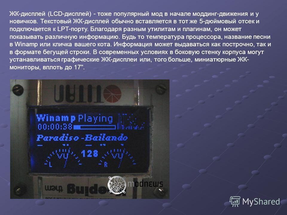 ЖК-дисплей (LCD-дисплей) - тоже популярный мод в начале моддинг-движения и у новичков. Текстовый ЖК-дисплей обычно вставляется в тот же 5-дюймовый отсек и подключается к LPT-порту. Благодаря разным утилитам и плагинам, он может показывать различную и