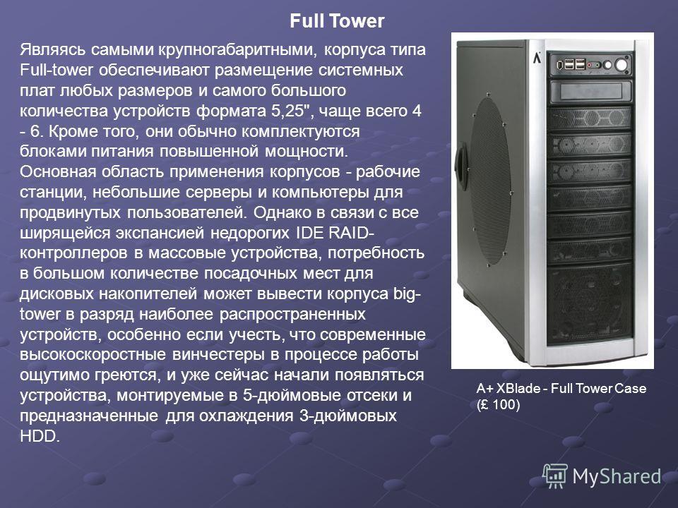 Full Tower A+ XBlade - Full Tower Case (£ 100) Являясь самыми крупногабаритными, корпуса типа Full-tower обеспечивают размещение системных плат любых размеров и самого большого количества устройств формата 5,25