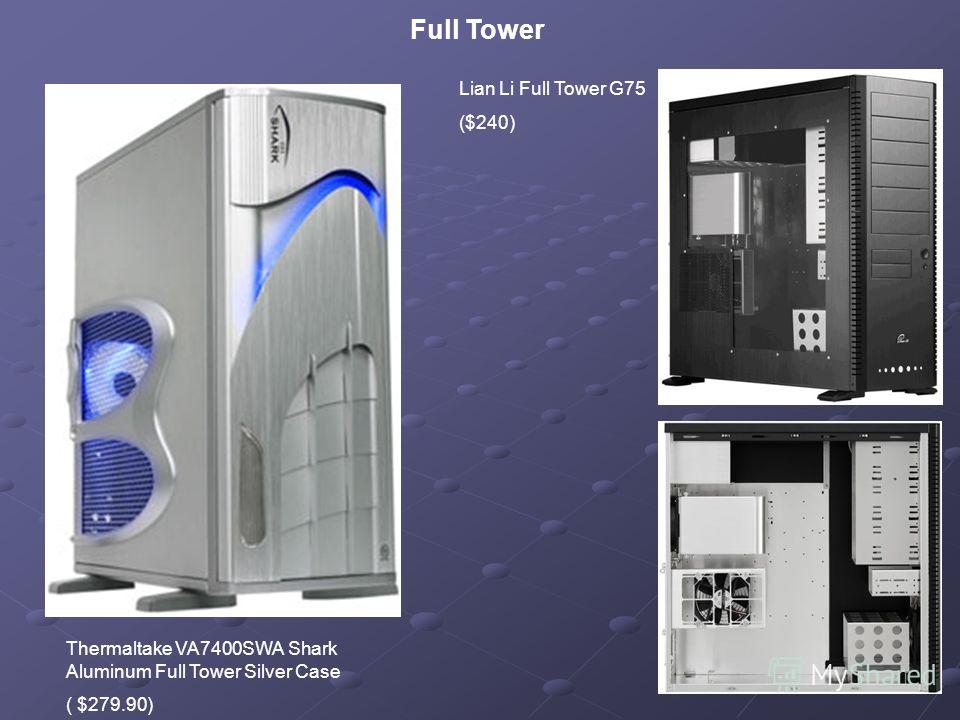 Full Tower Thermaltake VA7400SWA Shark Aluminum Full Tower Silver Case ( $279.90) Lian Li Full Tower G75 ($240)