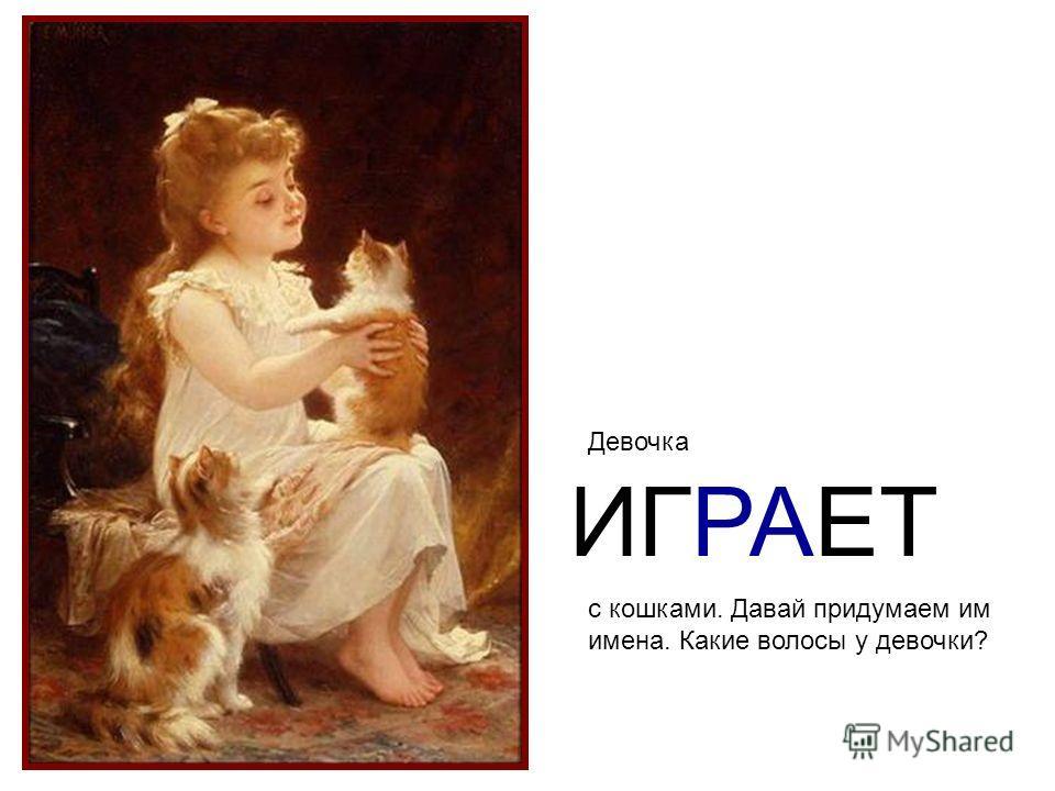 Девочка ИГРАЕТ с кошками. Давай придумаем им имена. Какие волосы у девочки?