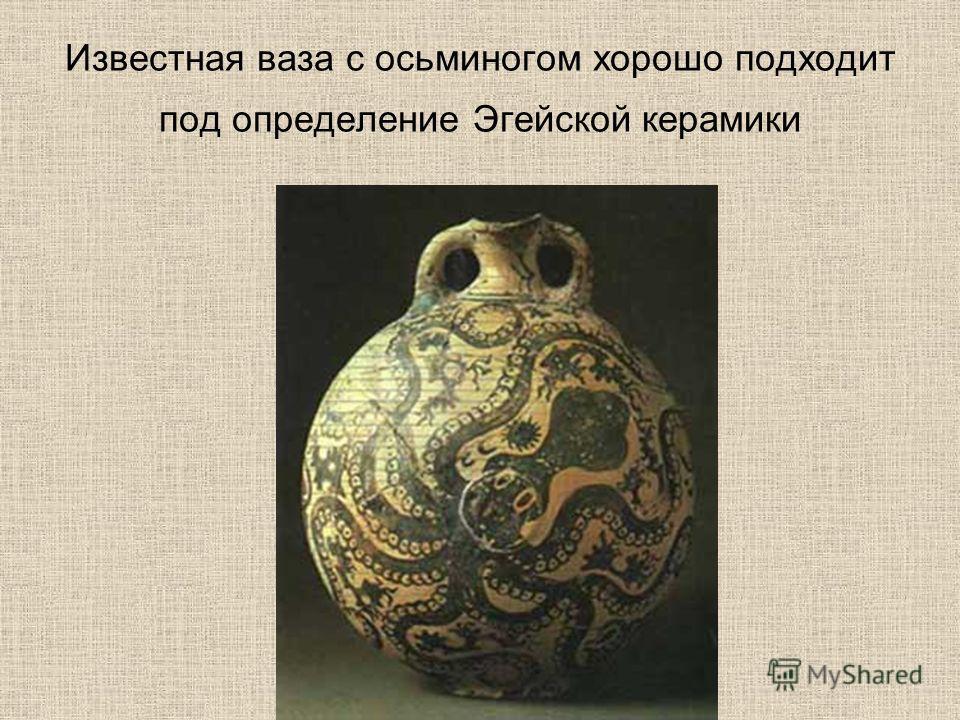 Известная ваза с осьминогом хорошо подходит под определение Эгейской керамики