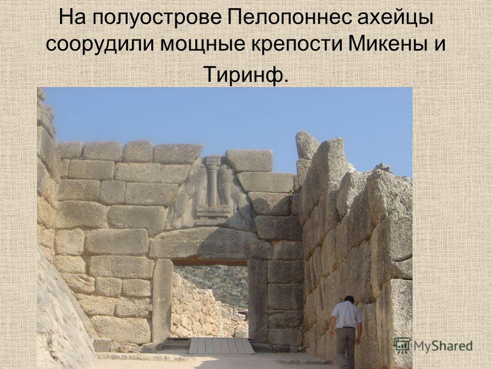 На полуострове Пелопоннес ахейцы соорудили мощные крепости Микены и Тиринф.