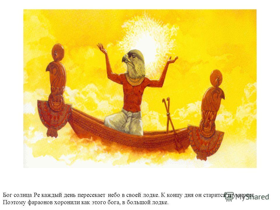 Бог солнца Ре каждый день пересекает небо в своей лодке. К концу дня он старится и умирает. Поэтому фараонов хоронили как этого бога, в большой лодке.