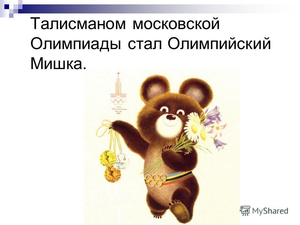 Талисманом московской Олимпиады стал Олимпийский Мишка.