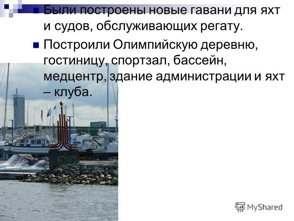 Были построены новые гавани для яхт и судов, обслуживающих регату. Построили Олимпийскую деревню, гостиницу, спортзал, бассейн, медцентр, здание администрации и яхт – клуба.