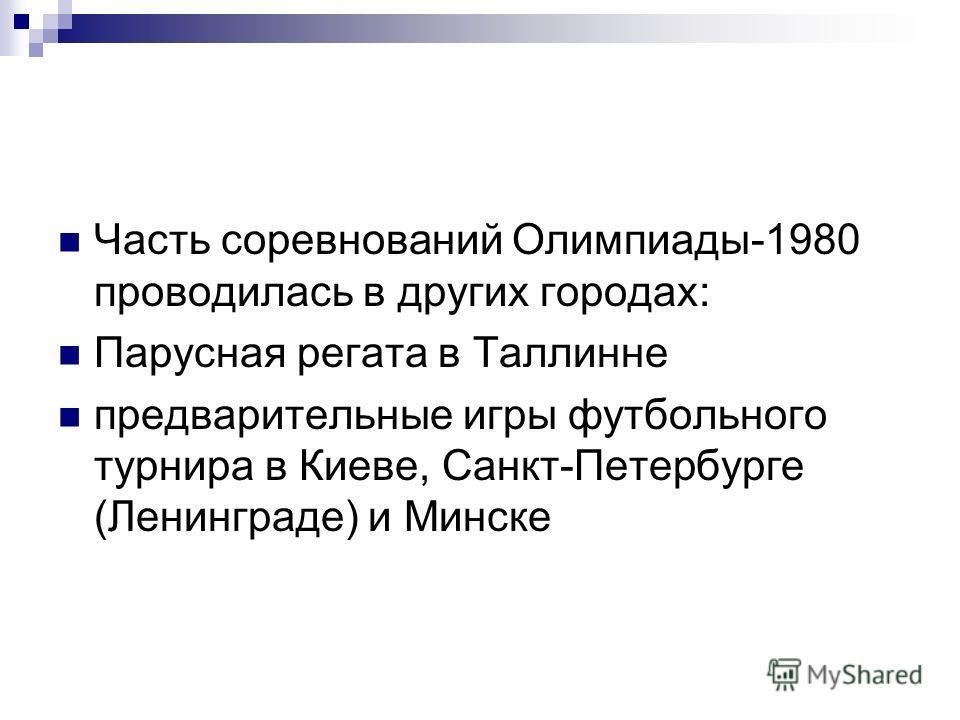 Часть соревнований Олимпиады-1980 проводилась в других городах: Парусная регата в Таллинне предварительные игры футбольного турнира в Киеве, Санкт-Петербурге (Ленинграде) и Минске