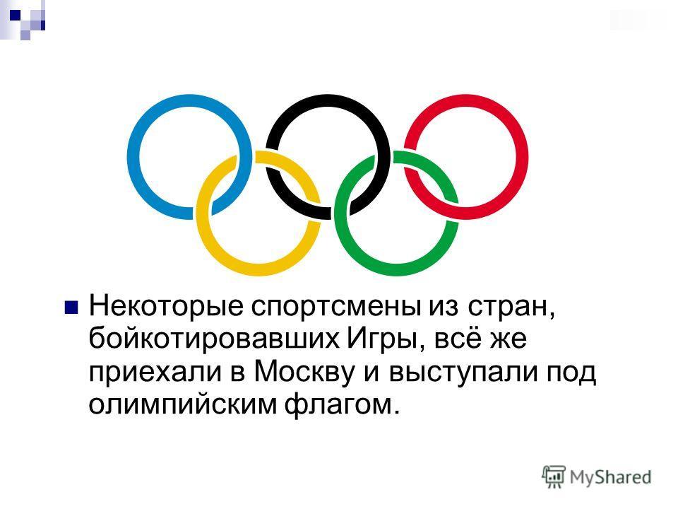 Некоторые спортсмены из стран, бойкотировавших Игры, всё же приехали в Москву и выступали под олимпийским флагом.