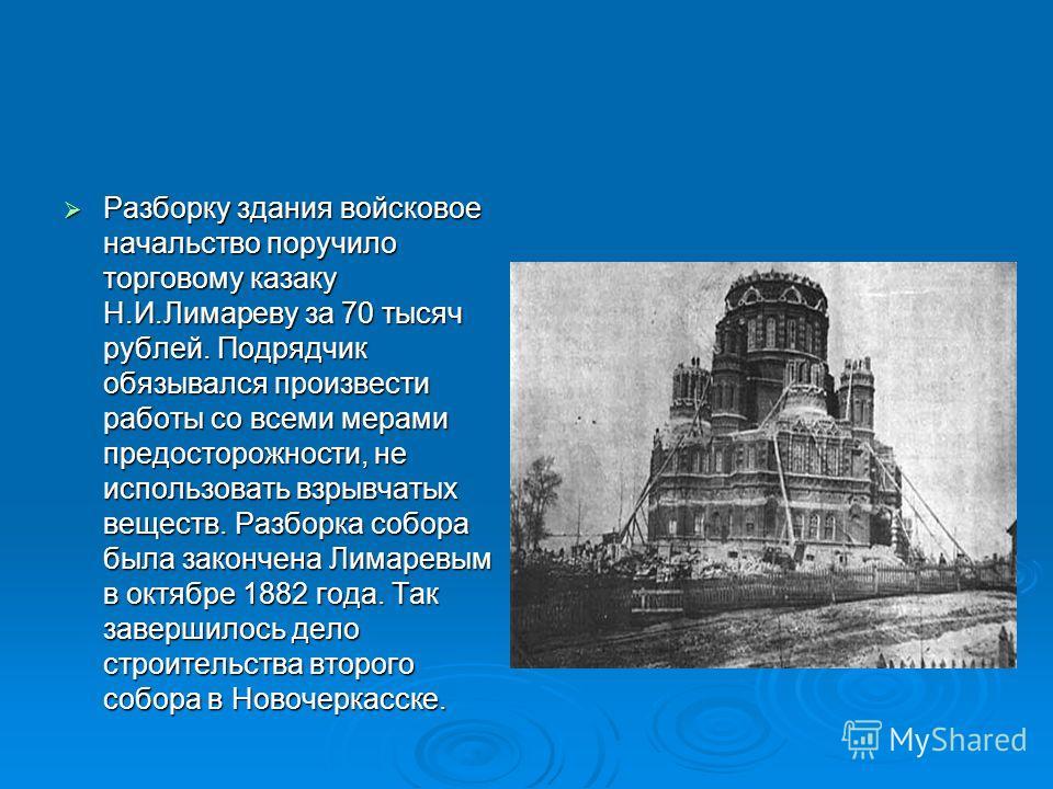 Разборку здания войсковое начальство поручило торговому казаку Н.И.Лимареву за 70 тысяч рублей. Подрядчик обязывался произвести работы со всеми мерами предосторожности, не использовать взрывчатых веществ. Разборка собора была закончена Лимаревым в ок