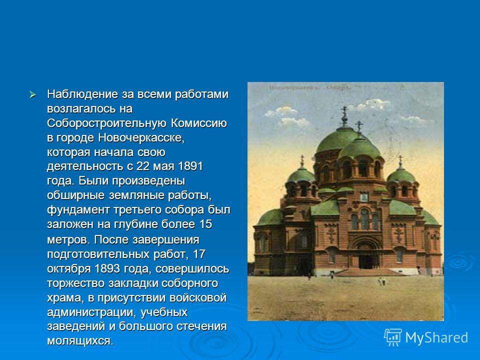 Наблюдение за всеми работами возлагалось на Соборостроительную Комиссию в городе Новочеркасске, которая начала свою деятельность с 22 мая 1891 года. Были произведены обширные земляные работы, фундамент третьего собора был заложен на глубине более 15