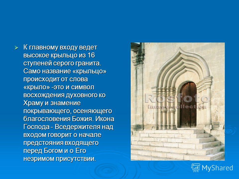 К главному входу ведет высокое крыльцо из 16 ступеней серого гранита. Само название «крыльцо» происходит от слова «крыло» -это и символ восхождения духовного ко Храму и знамение покрывающего, осеняющего благословения Божия. Икона Господа - Вседержит