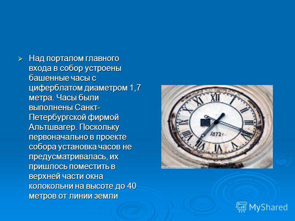 Над порталом главного входа в собор устроены башенные часы с циферблатом диаметром 1,7 метра. Часы были выполнены Санкт- Петербургской фирмой Альтшвагер. Поскольку первоначально в проекте собора установка часов не предусматривалась, их пришлось помес