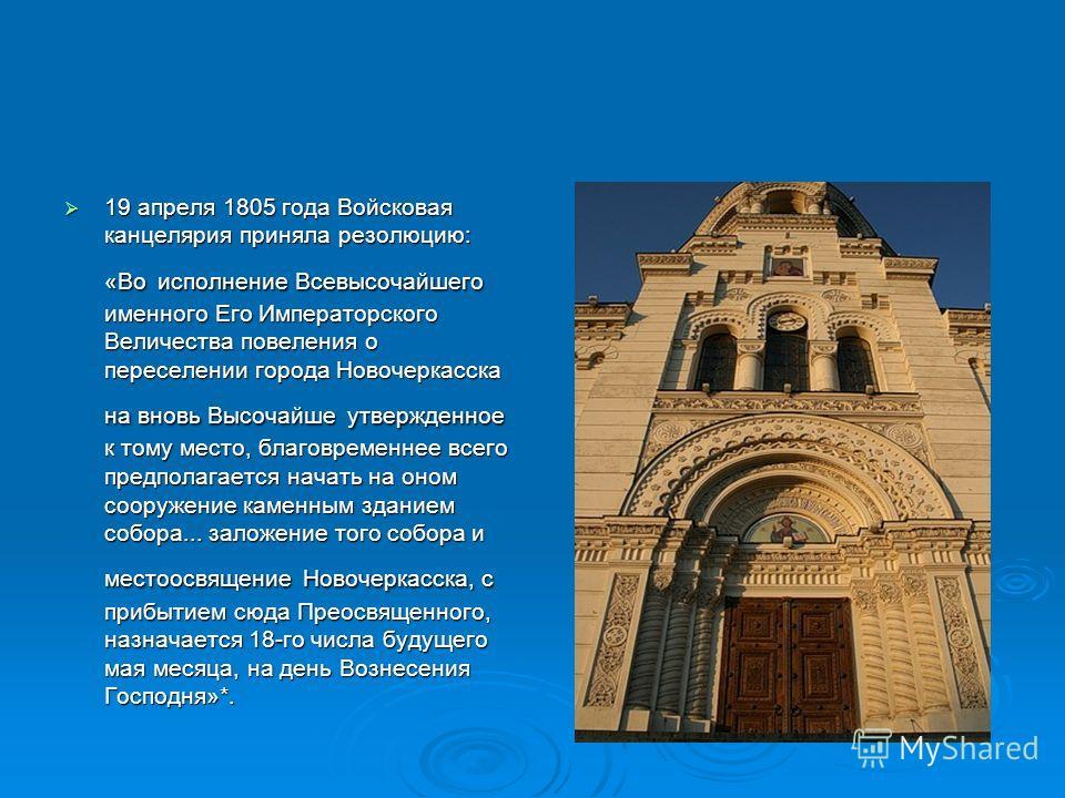 19 апреля 1805 года Войсковая канцелярия приняла резолюцию: «Во исполнение Всевысочайшего именного Его Императорского Величества повеления о переселении города Новочеркасска на вновь Высочайше утвержденное к тому место, благовремение всего предполага