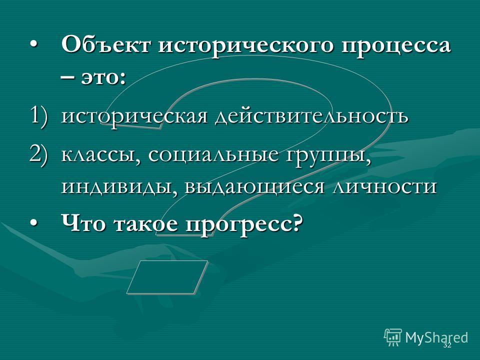 32 Объект исторического процесса – это:Объект исторического процесса – это: 1)историческая действительность 2)классы, социальные группы, индивиды, выдающиеся личности Что такое прогресс?Что такое прогресс?