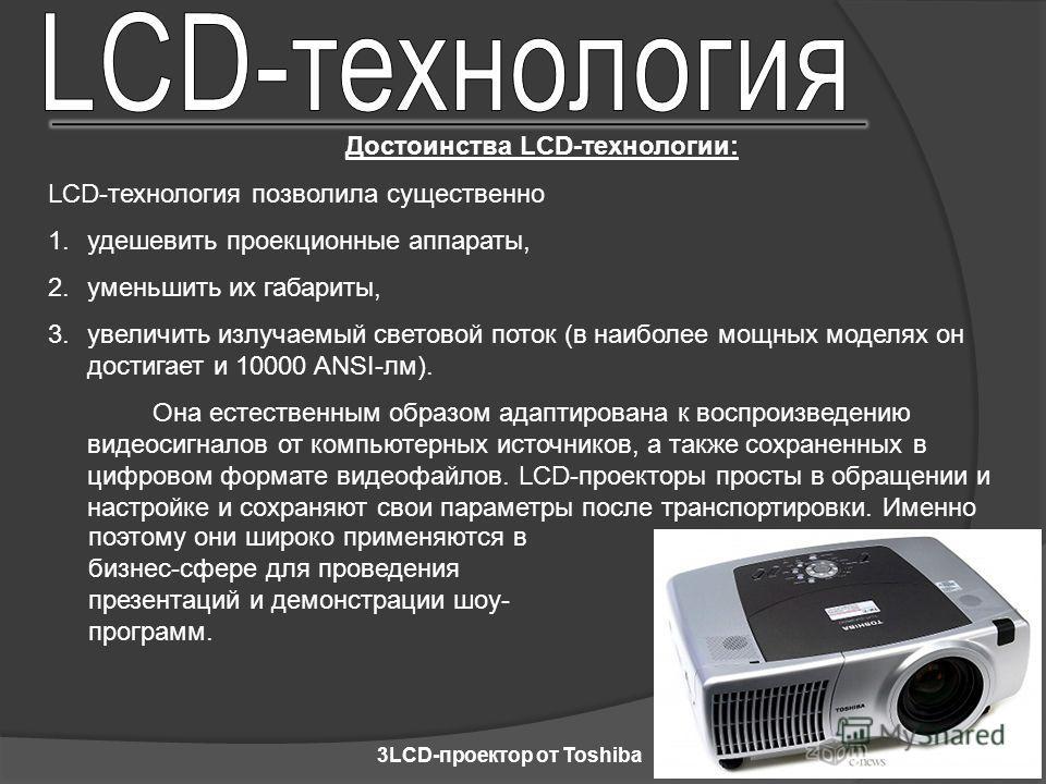 Достоинства LCD-технологии: LCD-технология позволила существенно 1. удешевить проекционные аппараты, 2. уменьшить их габариты, 3. увеличить излучаемый световой поток (в наиболее мощных моделях он достигает и 10000 ANSI-лм). Она естественным образом а