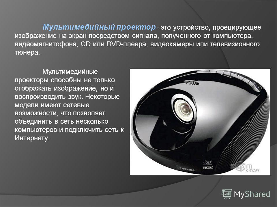 Мультимедийный проектор - это устройство, проецирующее изображение на экран посредством сигнала, полученного от компьютера, видеомагнитофона, CD или DVD-плеера, видеокамеры или телевизионного тюнера. Мультимедийные проекторы способны не только отобра
