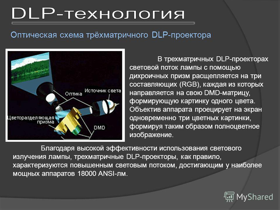 В трехматричных DLP-проекторах световой поток лампы с помощью дихроичных призм расщепляется на три составляющих (RGB), каждая из которых направляется на свою DMD-матрицу, формирующую картинку одного цвета. Объектив аппарата проецирует на экран одновр