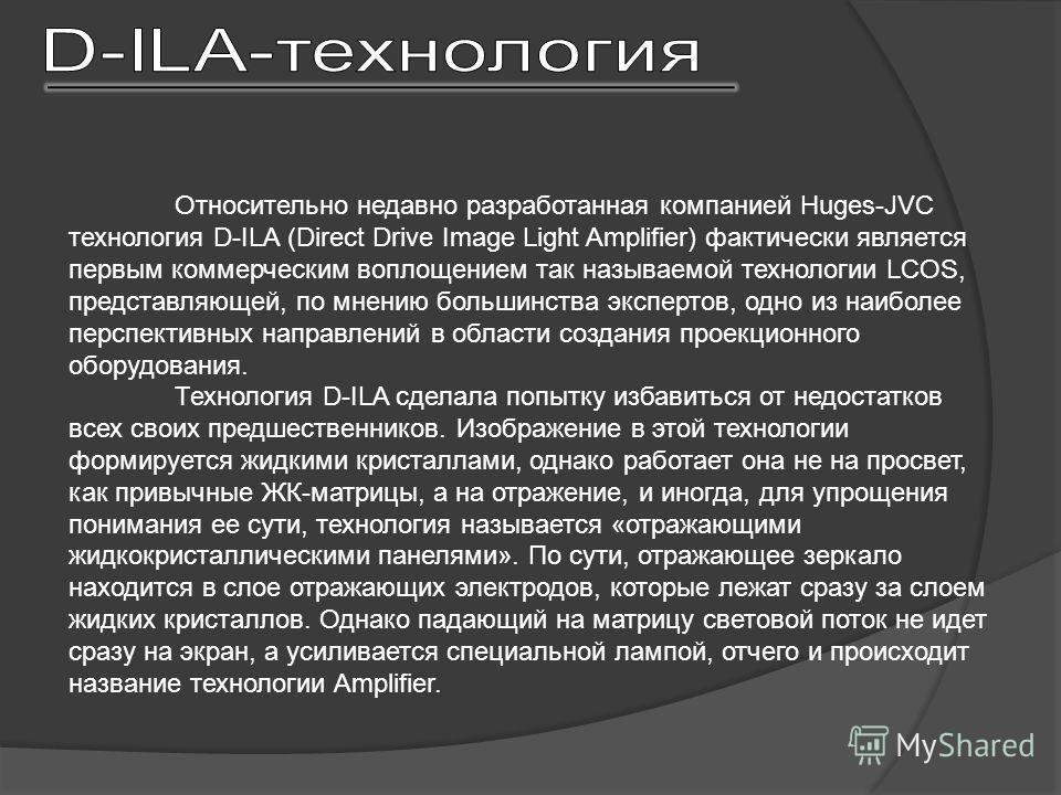 Относительно недавно разработанная компанией Huges-JVC технология D-ILA (Direct Drive Image Light Amplifier) фактически является первым коммерческим воплощением так называемой технологии LCOS, представляющей, по мнению большинства экспертов, одно из