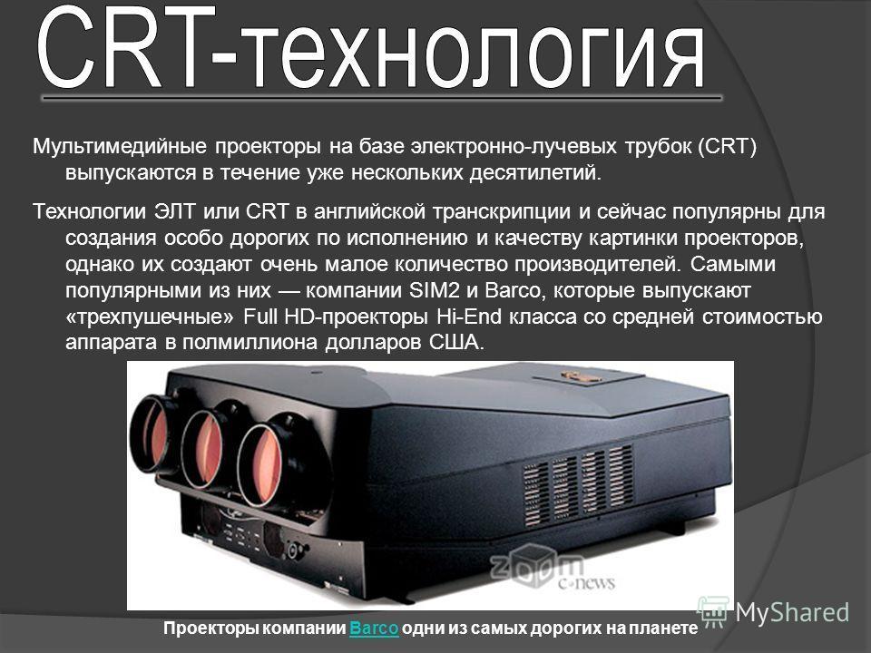 Мультимедийные проекторы на базе электронно-лучевых трубок (CRT) выпускаются в течение уже нескольких десятилетий. Технологии ЭЛТ или CRT в английской транскрипции и сейчас популярны для создания особо дорогих по исполнению и качеству картинки проект