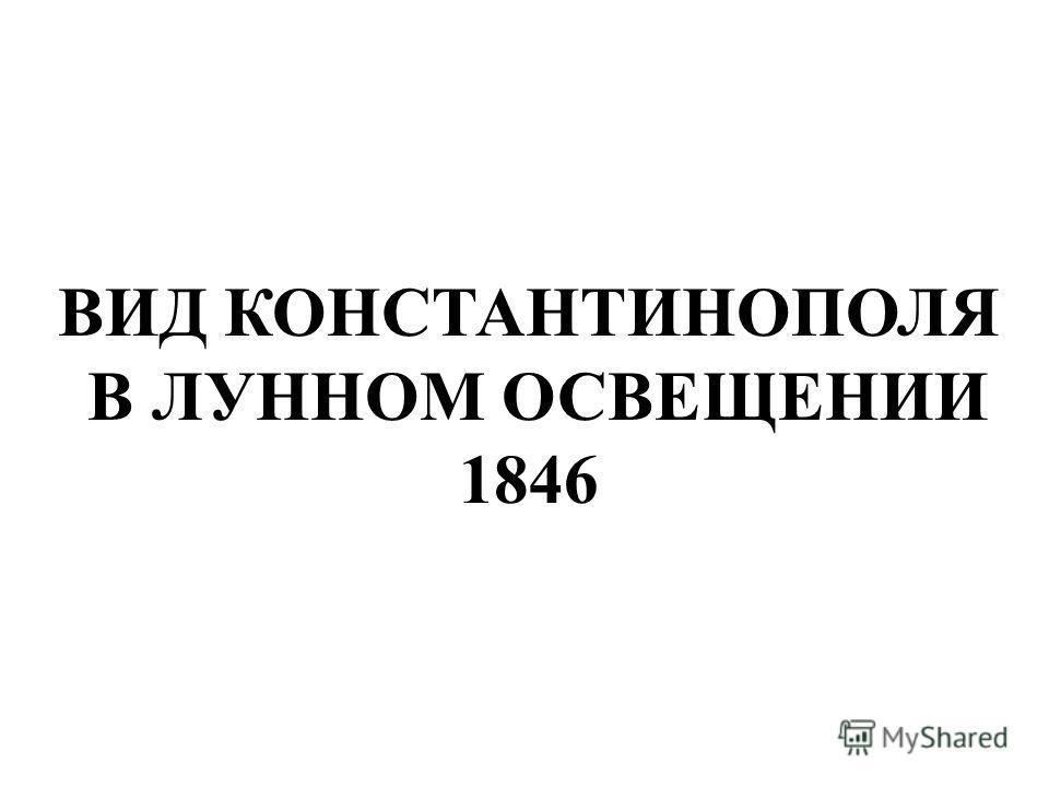 ВИД КОНСТАНТИНОПОЛЯ В ЛУННОМ ОСВЕЩЕНИИ 1846