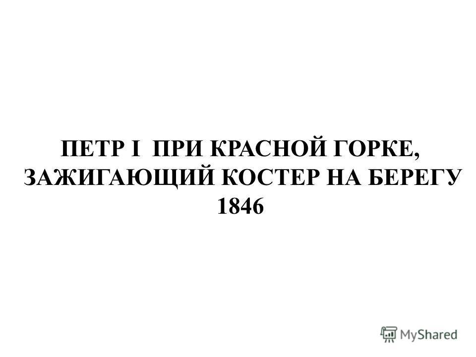 ПЕТР I ПРИ КРАСНОЙ ГОРКЕ, ЗАЖИГАЮЩИЙ КОСТЕР НА БЕРЕГУ 1846