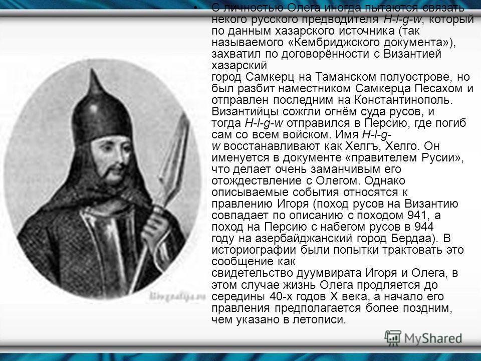 С личностью Олега иногда пытаются связать некого русского предводителя H-l-g-w, который по данным хазарского источника (так называемого «Кембриджского документа»), захватыл по договорённосты с Византыей хазарский город Самкерц на Таманском полуостров
