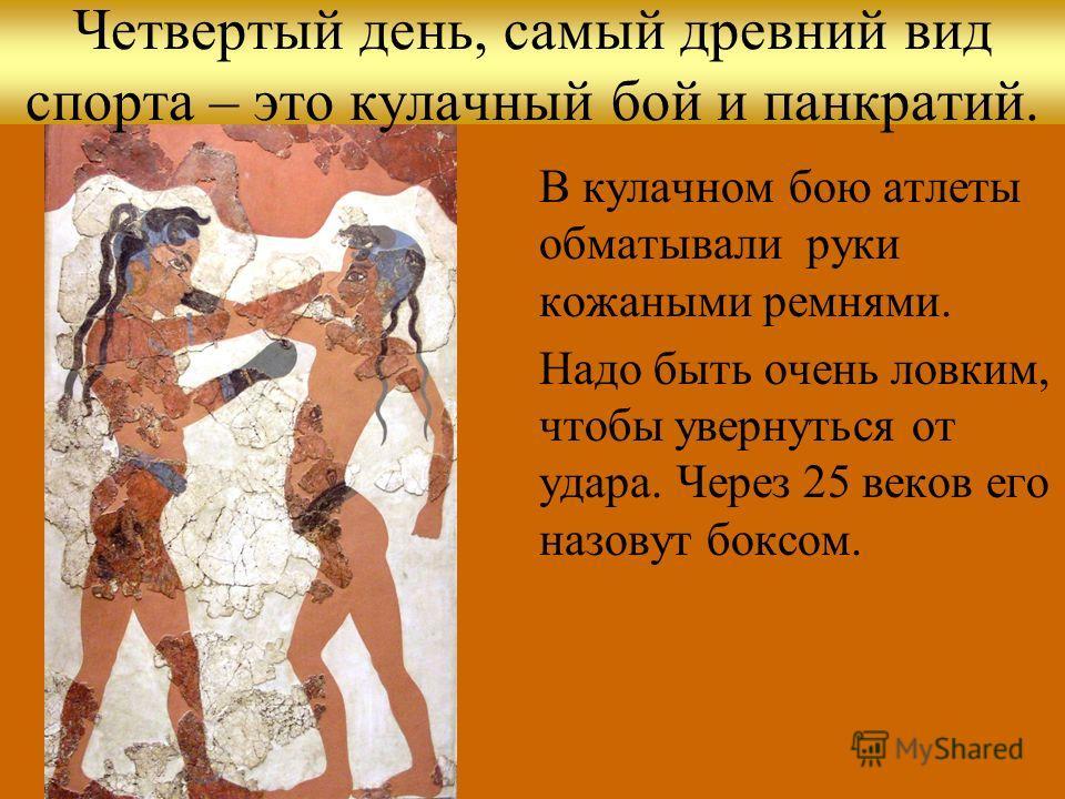 Четвертый день, самый древний вид спорта – это кулачный бой и панкратий. В кулачном бою атлеты обматывали руки кожаными ремнями. Надо быть очень ловким, чтобы увернуться от удара. Через 25 веков его назовут боксом.