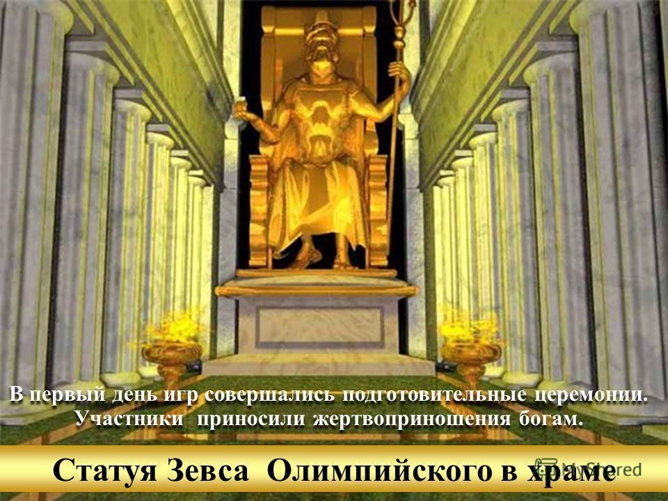 Статуя Зевса Олимпийского в храме В первый день игр совершались подготовительные церемонии. Участники приносили жертвоприношения богам. В первый день игр совершались подготовительные церемонии. Участники приносили жертвоприношения богам.