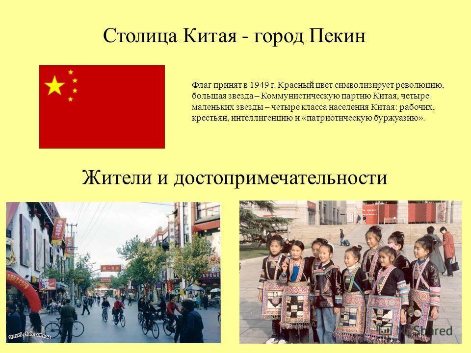 Столица Китая - город Пекин Флаг принят в 1949 г. Красный цвет символизирует революцию, большая звезда – Коммунистическую партию Китая, четыре маленьких звезды – четыре класса населения Китая: рабочих, крестьян, интеллигенцию и «патриотическую буржуа
