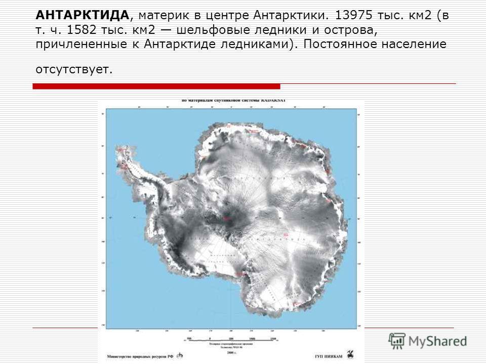 АНТАРКТИДА, материк в центре Антарктики. 13975 тыс. км 2 (в т. ч. 1582 тыс. км 2 шельфовые ледники и острова, причлененные к Антарктиде ледниками). Постоянное население отсутствует.