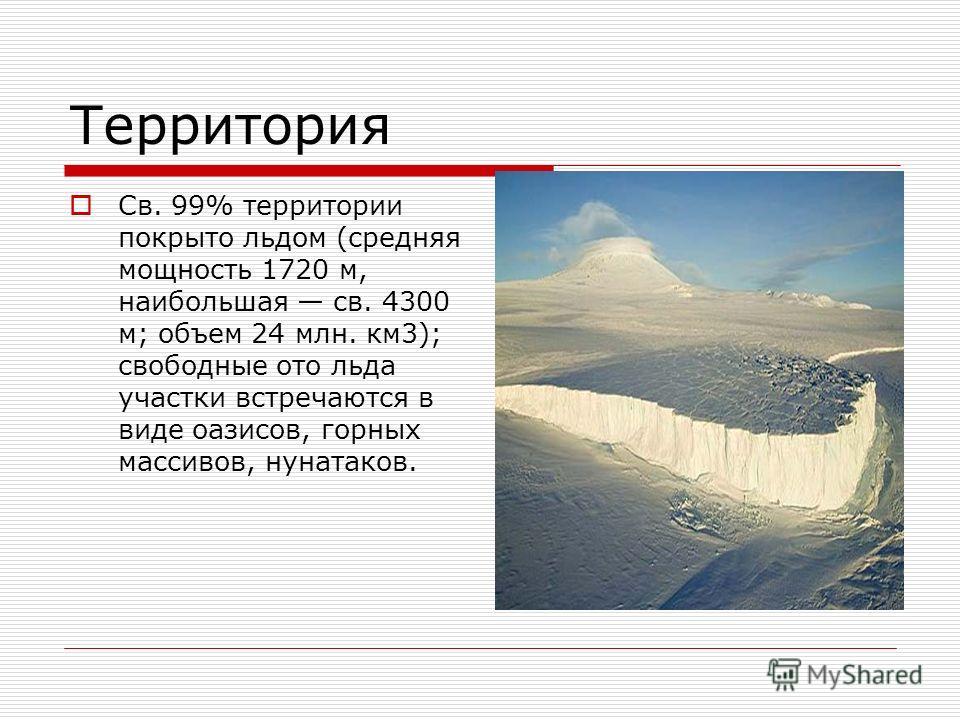 Территория Св. 99% территории покрыто льдом (средняя мощность 1720 м, наибольшая св. 4300 м; объем 24 млн. км 3); свободные ото льда участки встречаются в виде оазисов, горных массивов, нунатаков.