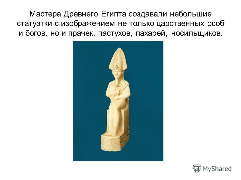 Мастера Древнего Египта создавали небольшие статуэтки с изображением не только царственных особ и богов, но и прачек, пастухов, пахарей, носильщиков.
