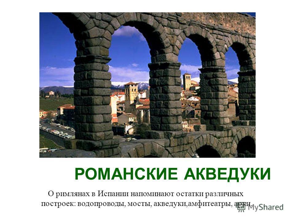 РОМАНСКИЕ АКВЕДУКИ О римлянах в Испании напоминают остатки различных построек: водопроводы, мосты, акведуки,амфитеатры, арки.