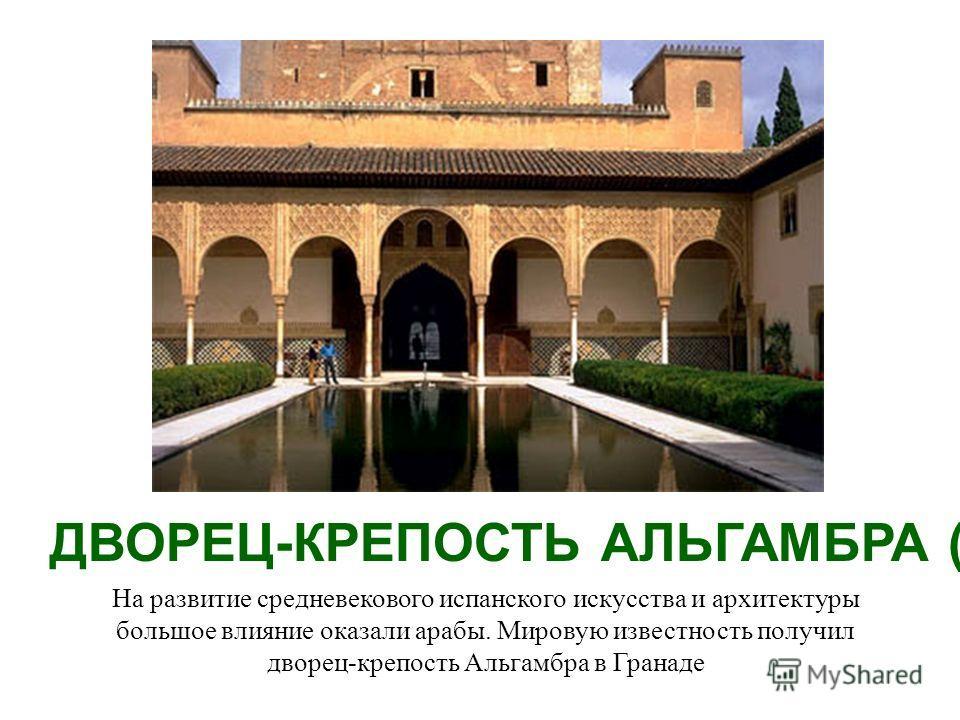 На развитие средневекового испанского искусства и архитектуры большое влияние оказали арабы. Мировую известность получил дворец-крепость Альгамбра в Гранаде ДВОРЕЦ-КРЕПОСТЬ АЛЬГАМБРА (13-15 вв.)