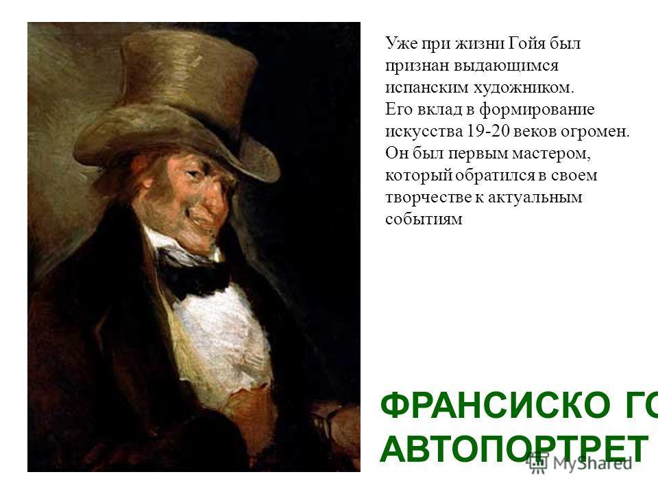 ФРАНСИСКО ГОЙЯ АВТОПОРТРЕТ Уже при жизни Гойя был признан выдающимся испанским художником. Его вклад в формирование искусства 19-20 веков огромен. Он был первым мастером, который обратился в своем творчестве к актуальным событиям
