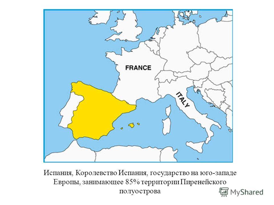 Испания, Королевство Испания, государство на юго-западе Европы, занимающее 85% территории Пиренейского полуострова