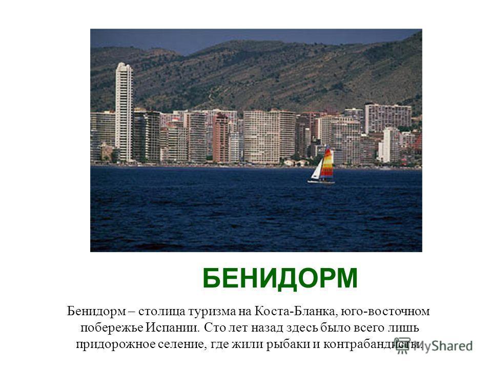 БЕНИДОРМ Бенидорм – столица туризма на Коста-Бланка, юго-восточном побережье Испании. Сто лет назад здесь было всего лишь придорожное селение, где жили рыбаки и контрабандисты.