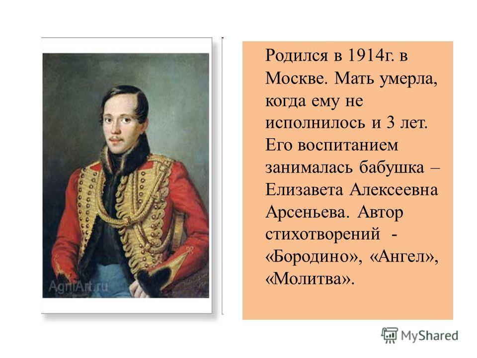Родился в 1914 г. в Москве. Мать умерла, когда ему не исполнилось и 3 лет. Его воспитанием занималась бабушка – Елизавета Алексеевна Арсеньева. Автор стихотворений - «Бородино», «Ангел», «Молитва».