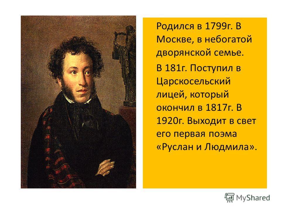 Родился в 1799 г. В Москве, в небогатой дворянской семье. В 181 г. Поступил в Царскосельский лицей, который окончил в 1817 г. В 1920 г. Выходит в свет его первая поэма «Руслан и Людмила».