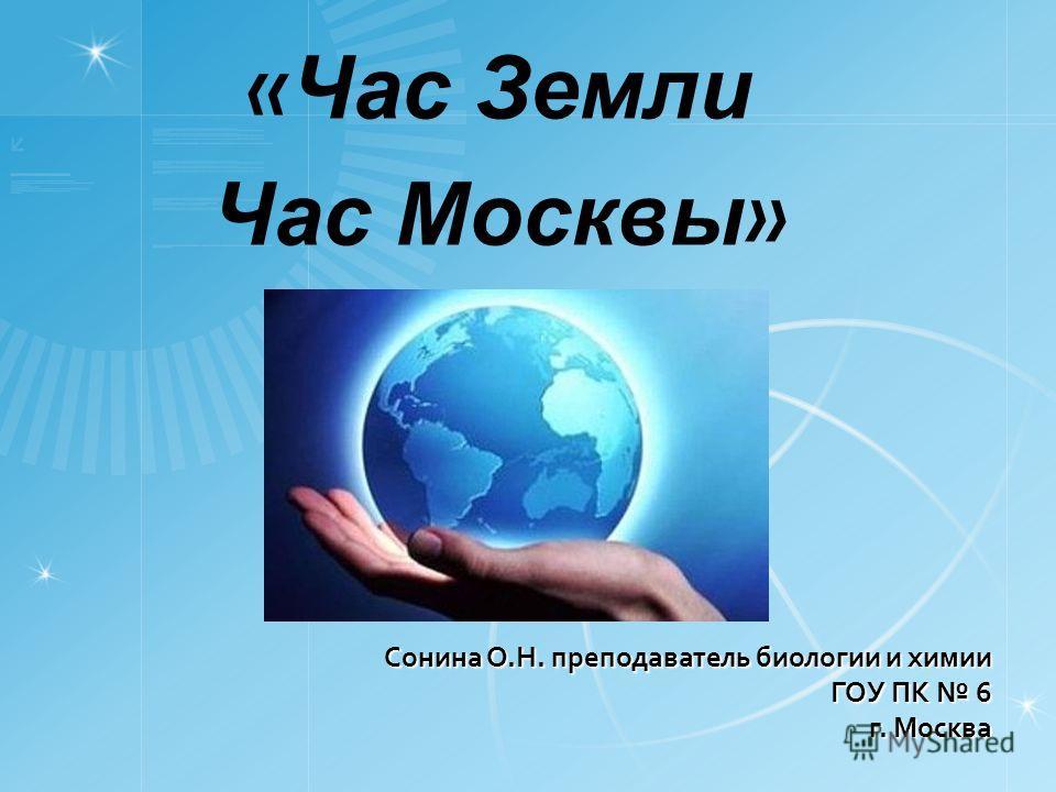 Сонина О.Н. преподаватель биологии и химии ГОУ ПК 6 г. Москва « Час Земли Час Москвы »