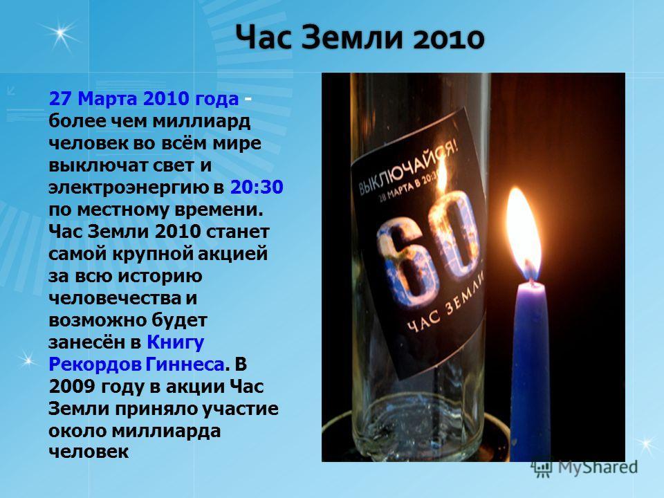 Час Земли 2010 27 Марта 2010 года - более чем миллиард человек во всём мире выключат свет и электроэнергию в 20:30 по местному времени. Час Земли 2010 станет самой крупной акцией за всю историю человечества и возможно будет занесён в Книгу Рекордов Г