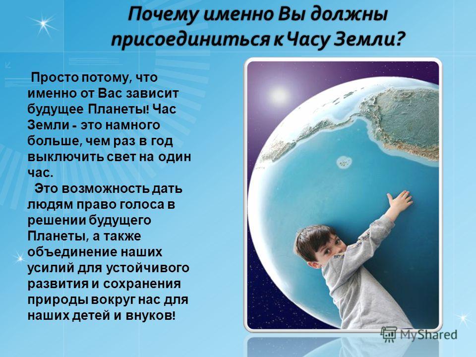 Почему именно Вы должны присоединиться к Часу Земли? Просто потому, что именно от Вас зависит будущее Планеты ! Час Земли - это намного больше, чем раз в год выключить свет на один час. Это возможность дать людям право голоса в решении будущего Плане