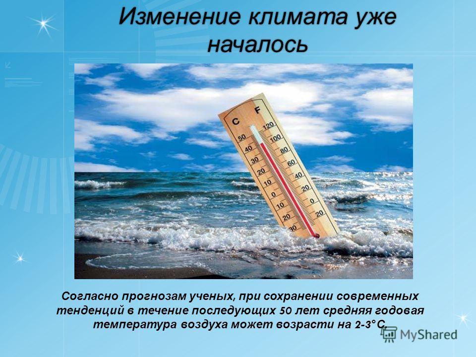 Изменение климата уже началось Согласно прогнозам ученых, при сохранении современных тенденций в течение последующих 50 лет средняя годовая температура воздуха может возрасти на 2-3° С.