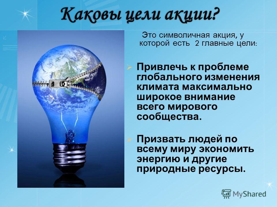 Каковы цели акции? Это символичная акция, у которой есть 2 главные цели : Привлечь к проблеме глобального изменения климата максимально широкое внимание всего мирового сообщества. Призвать людей по всему миру экономить энергию и другие природные ресу