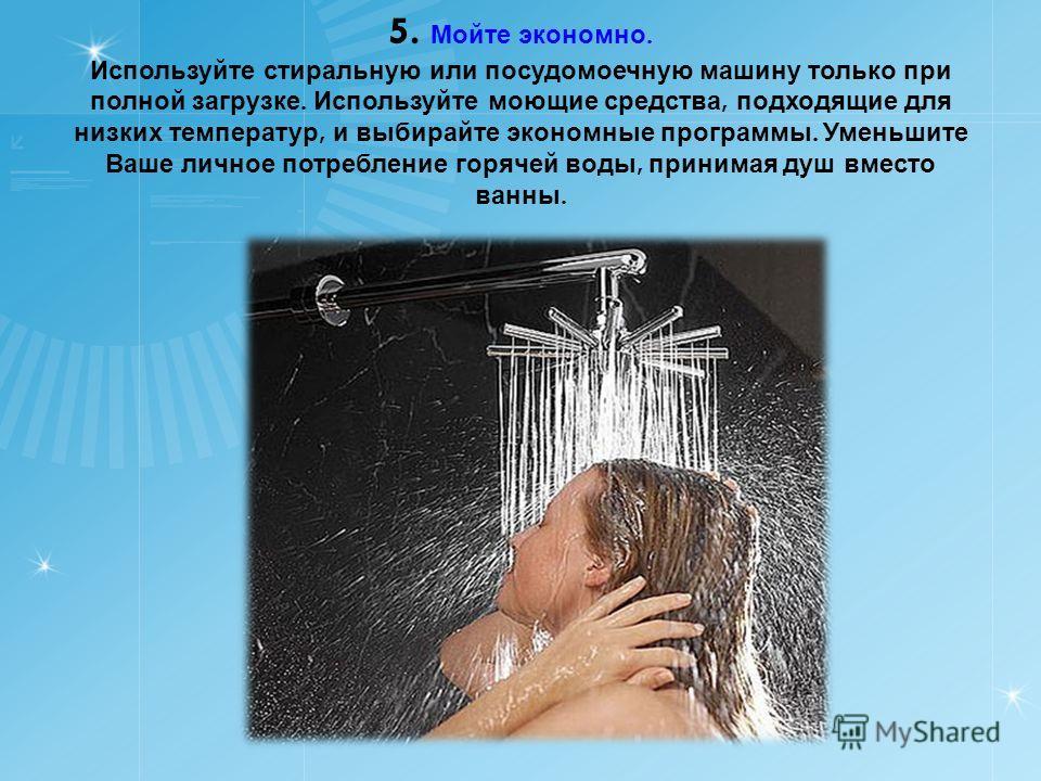 5. Мойте экономно. Используйте стиральную или посудомоечную машину только при полной загрузке. Используйте моющие средства, подходящие для низких температур, и выбирайте экономные программы. Уменьшите Ваше личное потребление горячей воды, принимая ду